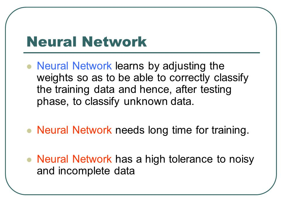 Neural Network Neural Network learns by adjusting the weights so as to be able to correctly classify the training data and hence, after testing phase,