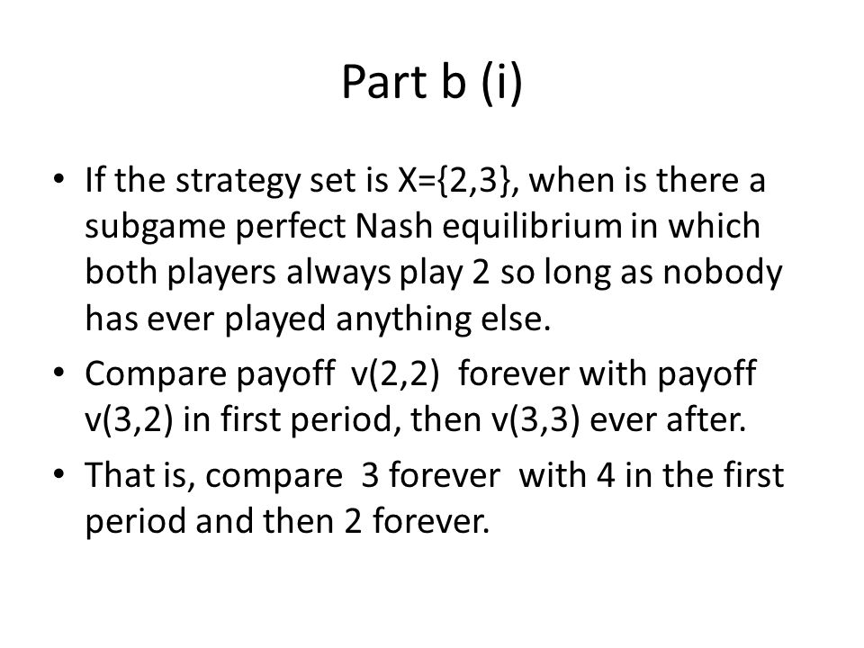 Part b (i) If the strategy set is X={2,3}, when is there a subgame perfect Nash equilibrium in which both players always play 2 so long as nobody has