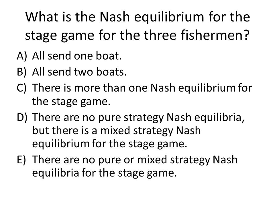 What is the Nash equilibrium for the stage game for the three fishermen? A)All send one boat. B)All send two boats. C)There is more than one Nash equi