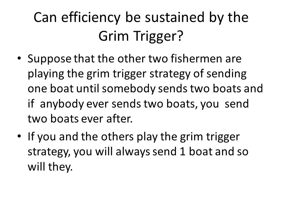 Can efficiency be sustained by the Grim Trigger? Suppose that the other two fishermen are playing the grim trigger strategy of sending one boat until
