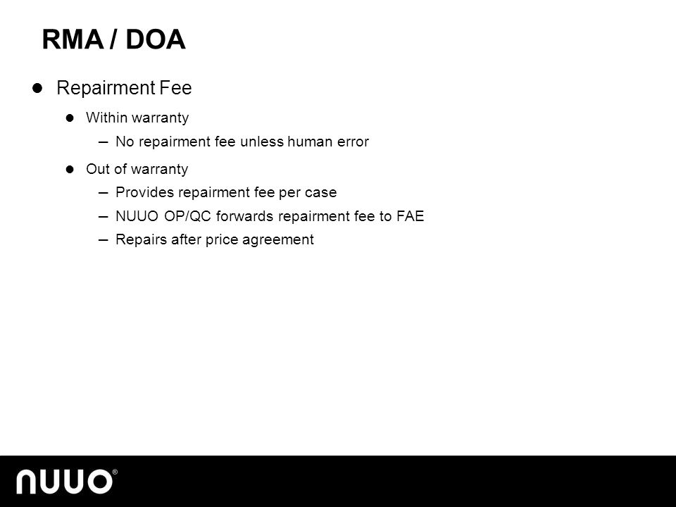 RMA / DOA Repairment Fee Within warranty ─ No repairment fee unless human error Out of warranty ─ Provides repairment fee per case ─ NUUO OP/QC forwards repairment fee to FAE ─ Repairs after price agreement
