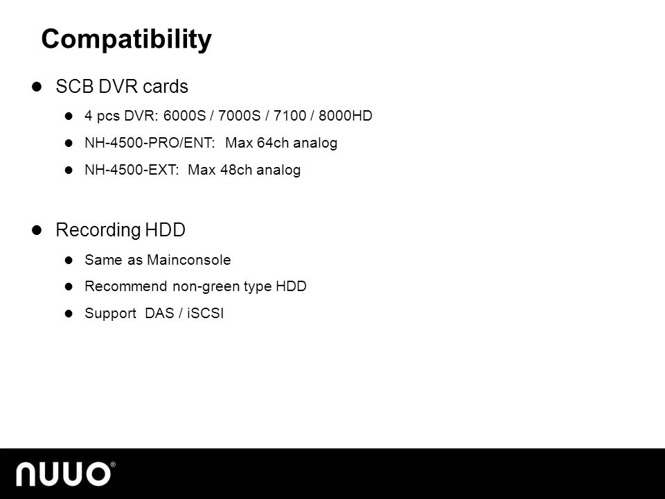 Compatibility SCB DVR cards 4 pcs DVR: 6000S / 7000S / 7100 / 8000HD NH-4500-PRO/ENT: Max 64ch analog NH-4500-EXT: Max 48ch analog Recording HDD Same as Mainconsole Recommend non-green type HDD Support DAS / iSCSI