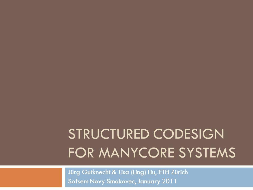STRUCTURED CODESIGN FOR MANYCORE SYSTEMS Jürg Gutknecht & Lisa (Ling) Liu, ETH Zürich Sofsem Novy Smokovec, January 2011
