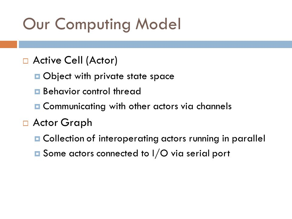 Our Computing Model  Active Cell (Actor)  Object with private state space  Behavior control thread  Communicating with other actors via channels  Actor Graph  Collection of interoperating actors running in parallel  Some actors connected to I/O via serial port