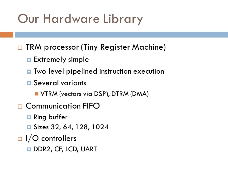 Our Hardware Library  TRM processor (Tiny Register Machine)  Extremely simple  Two level pipelined instruction execution  Several variants VTRM (vectors via DSP), DTRM (DMA)  Communication FIFO  Ring buffer  Sizes 32, 64, 128, 1024  I/O controllers  DDR2, CF, LCD, UART