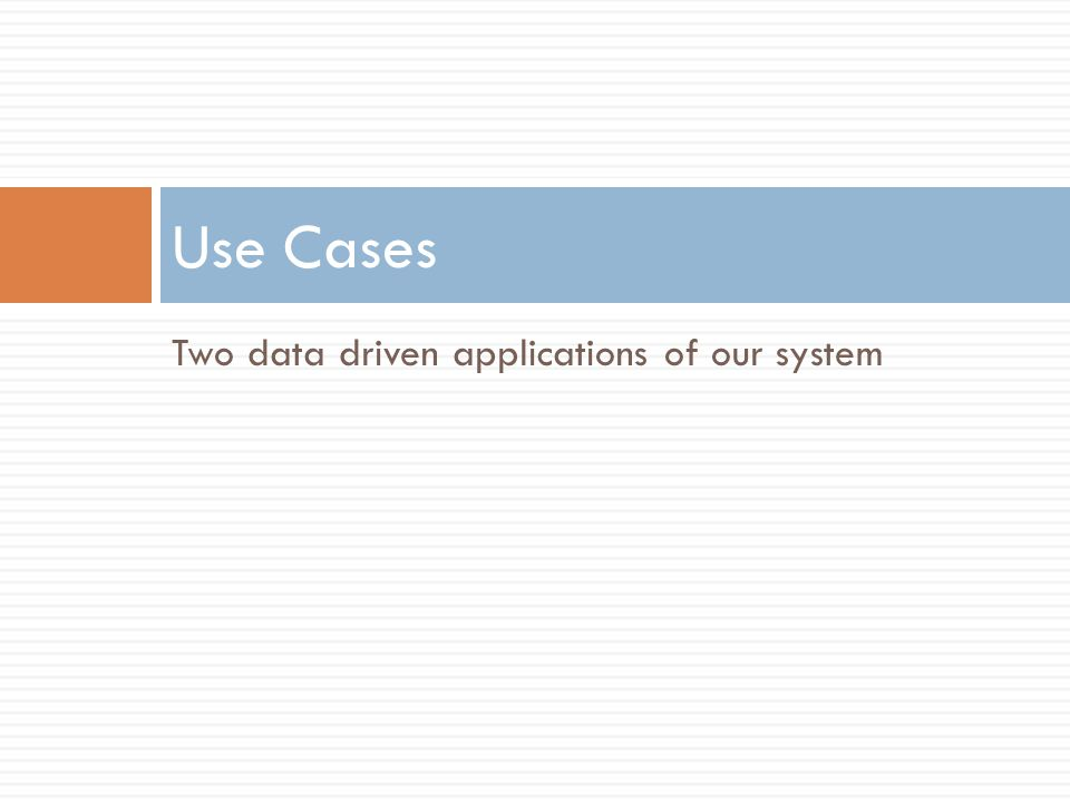 Two data driven applications of our system Use Cases