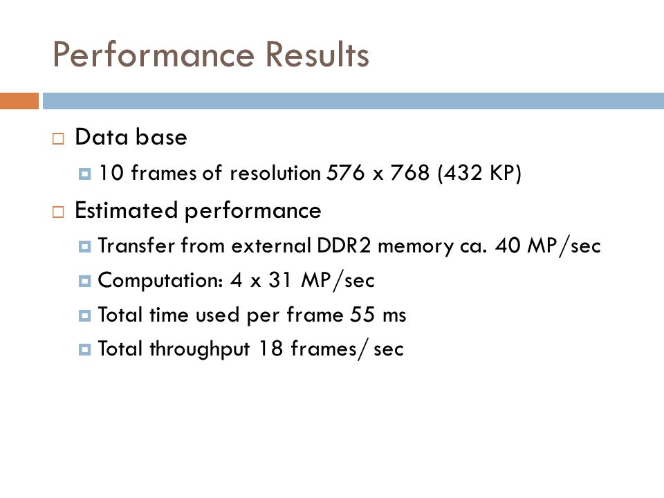 Performance Results  Data base  10 frames of resolution 576 x 768 (432 KP)  Estimated performance  Transfer from external DDR2 memory ca.