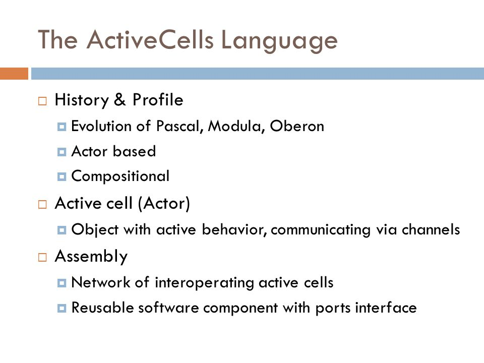 The ActiveCells Language  History & Profile  Evolution of Pascal, Modula, Oberon  Actor based  Compositional  Active cell (Actor)  Object with active behavior, communicating via channels  Assembly  Network of interoperating active cells  Reusable software component with ports interface