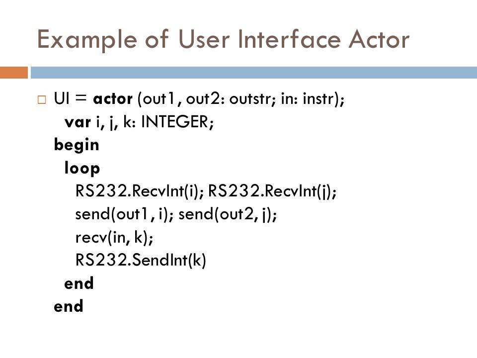 Example of User Interface Actor  UI = actor (out1, out2: outstr; in: instr); var i, j, k: INTEGER; begin loop RS232.RecvInt(i); RS232.RecvInt(j); send(out1, i); send(out2, j); recv(in, k); RS232.SendInt(k) end end