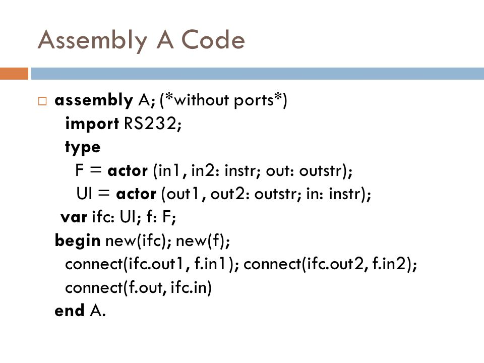 Assembly A Code  assembly A; (*without ports*) import RS232; type F = actor (in1, in2: instr; out: outstr); UI = actor (out1, out2: outstr; in: instr); var ifc: UI; f: F; begin new(ifc); new(f); connect(ifc.out1, f.in1); connect(ifc.out2, f.in2); connect(f.out, ifc.in) end A.