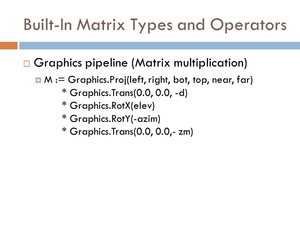 Built-In Matrix Types and Operators  Graphics pipeline (Matrix multiplication)  M := Graphics.Proj(left, right, bot, top, near, far) * Graphics.Trans(0.0, 0.0, -d) * Graphics.RotX(elev) * Graphics.RotY(-azim) * Graphics.Trans(0.0, 0.0,- zm)