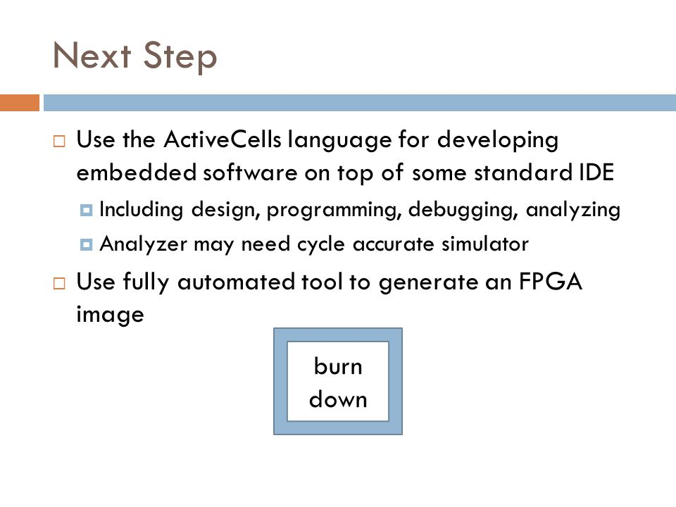 Next Step  Use the ActiveCells language for developing embedded software on top of some standard IDE  Including design, programming, debugging, analyzing  Analyzer may need cycle accurate simulator  Use fully automated tool to generate an FPGA image burn down
