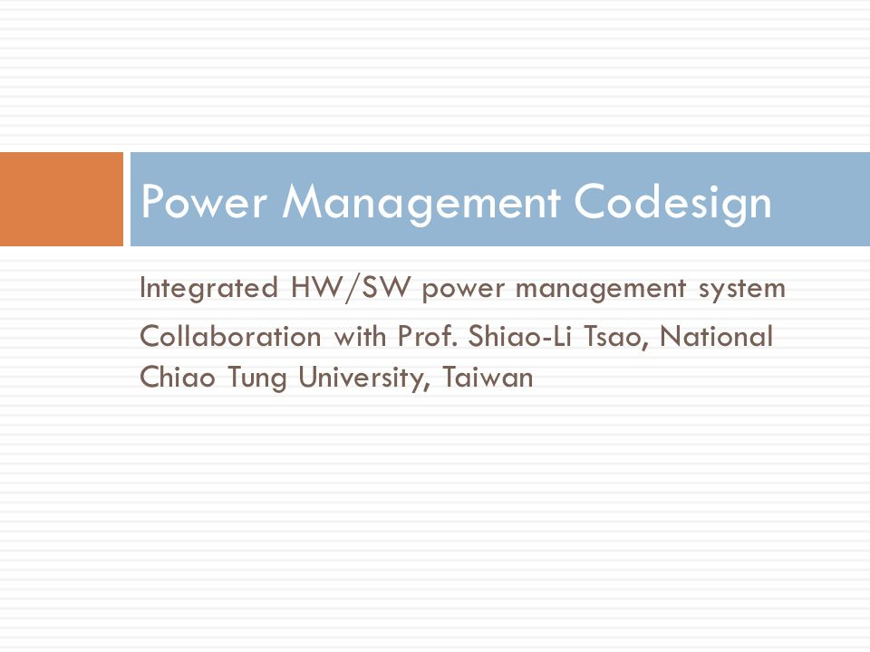 Integrated HW/SW power management system Collaboration with Prof. Shiao-Li Tsao, National Chiao Tung University, Taiwan Power Management Codesign