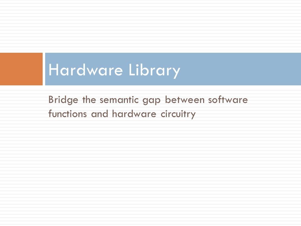 Bridge the semantic gap between software functions and hardware circuitry Hardware Library