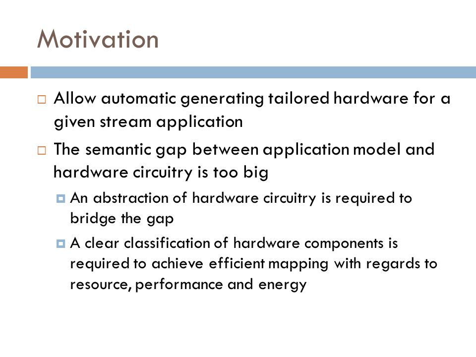 Motivation  Allow automatic generating tailored hardware for a given stream application  The semantic gap between application model and hardware circuitry is too big  An abstraction of hardware circuitry is required to bridge the gap  A clear classification of hardware components is required to achieve efficient mapping with regards to resource, performance and energy