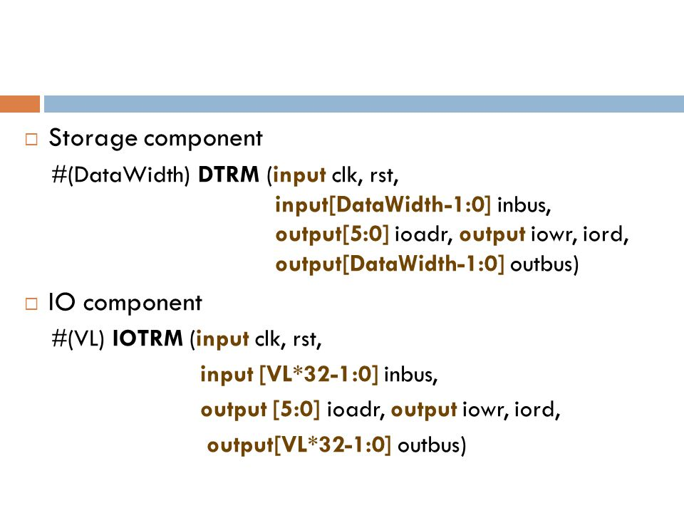  Storage component #(DataWidth) DTRM (input clk, rst, input[DataWidth-1:0] inbus, output[5:0] ioadr, output iowr, iord, output[DataWidth-1:0] outbus)  IO component #(VL) IOTRM (input clk, rst, input [VL*32-1:0] inbus, output [5:0] ioadr, output iowr, iord, output[VL*32-1:0] outbus)
