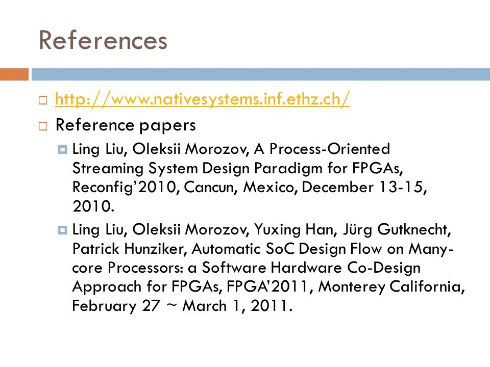References  http://www.nativesystems.inf.ethz.ch/ http://www.nativesystems.inf.ethz.ch/  Reference papers  Ling Liu, Oleksii Morozov, A Process-Oriented Streaming System Design Paradigm for FPGAs, Reconfig'2010, Cancun, Mexico, December 13-15, 2010.