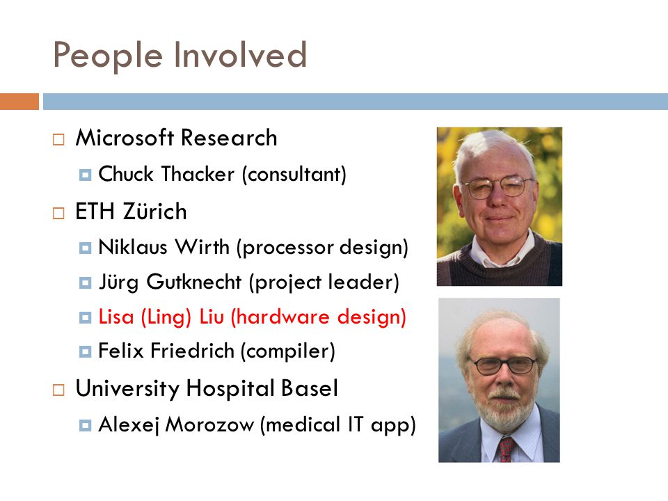 People Involved  Microsoft Research  Chuck Thacker (consultant)  ETH Zürich  Niklaus Wirth (processor design)  Jürg Gutknecht (project leader)  Lisa (Ling) Liu (hardware design)  Felix Friedrich (compiler)  University Hospital Basel  Alexej Morozow (medical IT app)