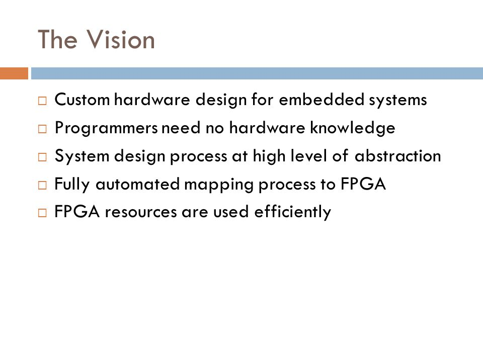 The Vision  Custom hardware design for embedded systems  Programmers need no hardware knowledge  System design process at high level of abstraction  Fully automated mapping process to FPGA  FPGA resources are used efficiently