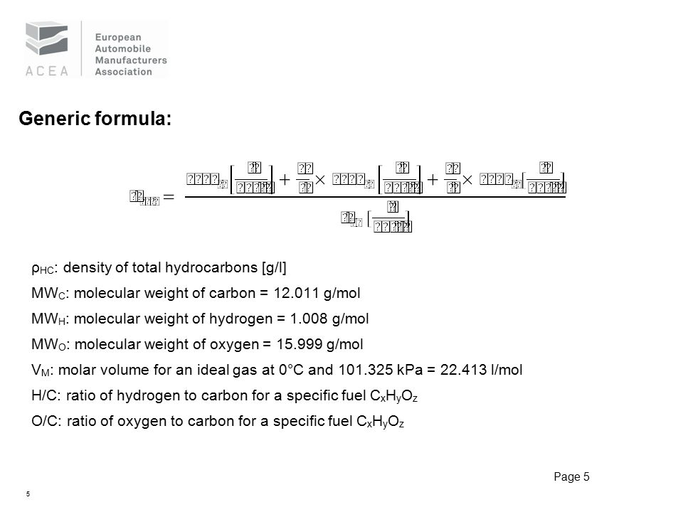 5 Generic formula: ρ HC : density of total hydrocarbons [g/l] MW C : molecular weight of carbon = 12.011 g/mol MW H : molecular weight of hydrogen = 1.008 g/mol MW O : molecular weight of oxygen = 15.999 g/mol V M : molar volume for an ideal gas at 0°C and 101.325 kPa = 22.413 l/mol H/C: ratio of hydrogen to carbon for a specific fuel C x H y O z O/C: ratio of oxygen to carbon for a specific fuel C x H y O z Page 5