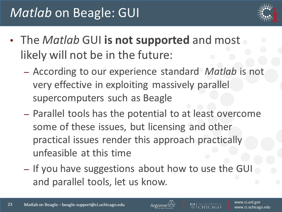 Matlab on Beagle – Matlab on Beagle: GUI The Matlab GUI is not supported and most likely will not be in the future: – According to our experience standard Matlab is not very effective in exploiting massively parallel supercomputers such as Beagle – Parallel tools has the potential to at least overcome some of these issues, but licensing and other practical issues render this approach practically unfeasible at this time – If you have suggestions about how to use the GUI and parallel tools, let us know.