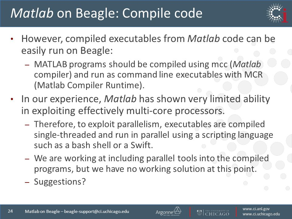 Matlab on Beagle – Matlab on Beagle: Compile code However, compiled executables from Matlab code can be easily run on Beagle: – MATLAB programs should be compiled using mcc (Matlab compiler) and run as command line executables with MCR (Matlab Compiler Runtime).