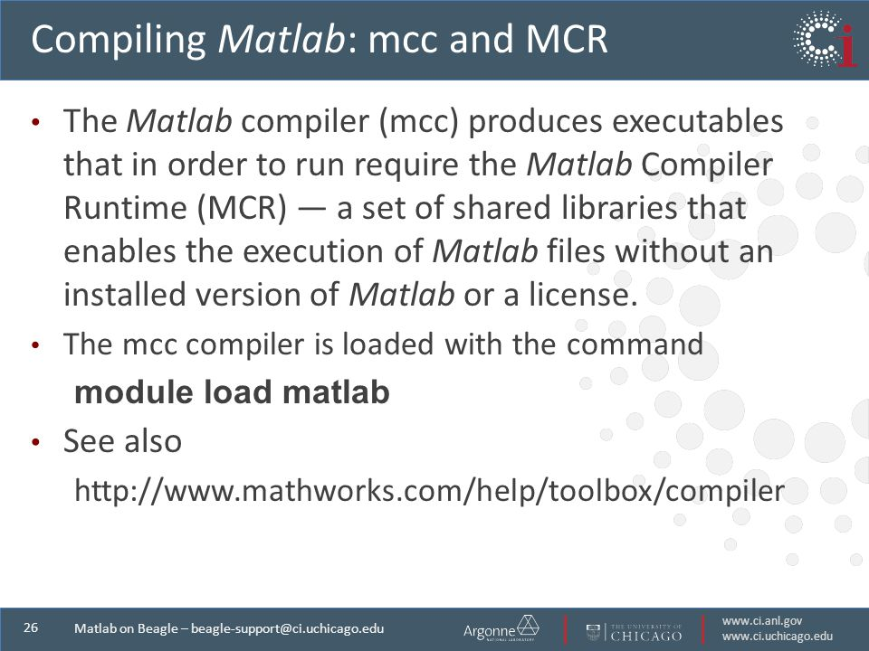 Matlab on Beagle – Compiling Matlab: mcc and MCR The Matlab compiler (mcc) produces executables that in order to run require the Matlab Compiler Runtime (MCR) — a set of shared libraries that enables the execution of Matlab files without an installed version of Matlab or a license.