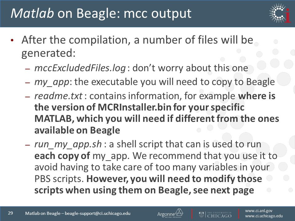 Matlab on Beagle – Matlab on Beagle: mcc output After the compilation, a number of files will be generated: – mccExcludedFiles.log : don't worry about this one – my_app: the executable you will need to copy to Beagle – readme.txt : contains information, for example where is the version of MCRInstaller.bin for your specific MATLAB, which you will need if different from the ones available on Beagle – run_my_app.sh : a shell script that can is used to run each copy of my_app.