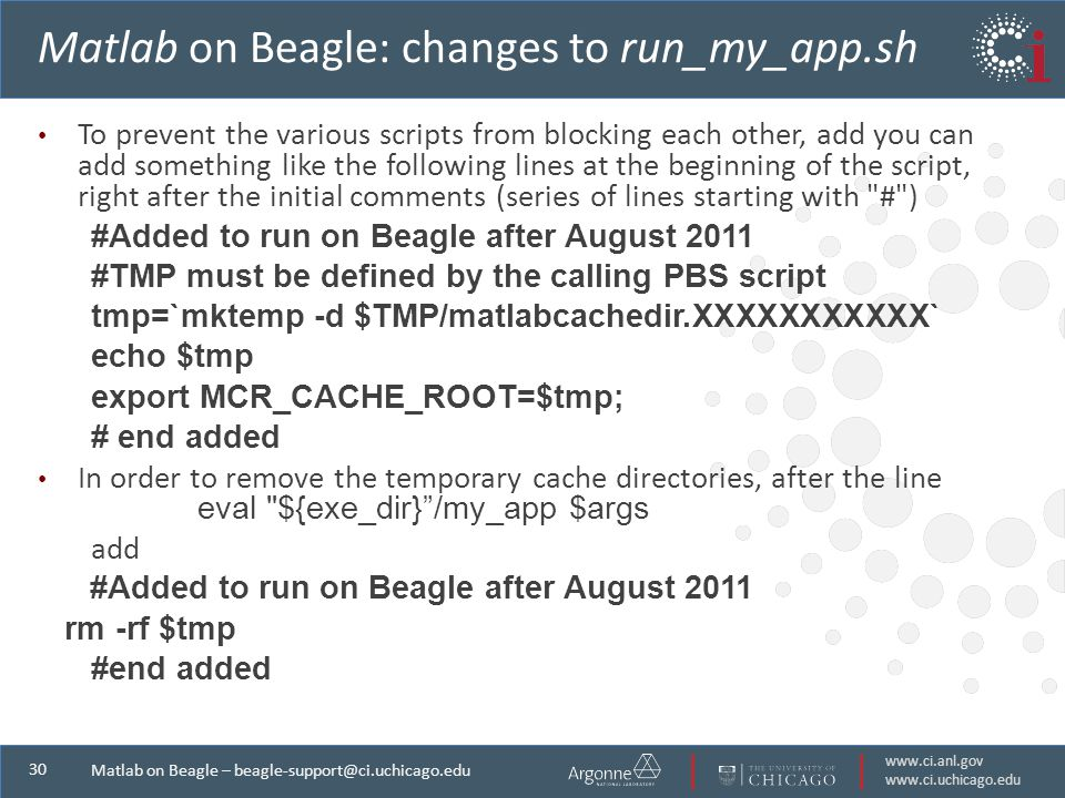 Matlab on Beagle – Matlab on Beagle: changes to run_my_app.sh To prevent the various scripts from blocking each other, add you can add something like the following lines at the beginning of the script, right after the initial comments (series of lines starting with # ) #Added to run on Beagle after August 2011 #TMP must be defined by the calling PBS script tmp=`mktemp -d $TMP/matlabcachedir.XXXXXXXXXXX` echo $tmp export MCR_CACHE_ROOT=$tmp; # end added In order to remove the temporary cache directories, after the line eval ${exe_dir} /my_app $args add #Added to run on Beagle after August 2011 rm -rf $tmp #end added