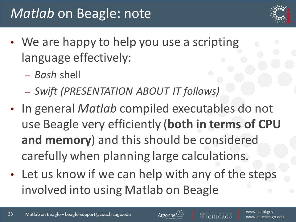 Matlab on Beagle – Matlab on Beagle: note We are happy to help you use a scripting language effectively: – Bash shell – Swift (PRESENTATION ABOUT IT follows) In general Matlab compiled executables do not use Beagle very efficiently (both in terms of CPU and memory) and this should be considered carefully when planning large calculations.
