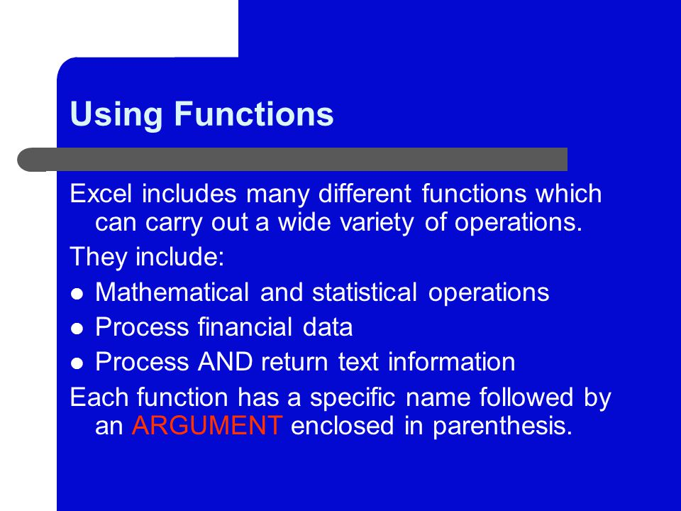 Using Functions Excel includes many different functions which can carry out a wide variety of operations.