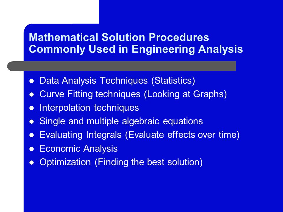 Mathematical Solution Procedures Commonly Used in Engineering Analysis Data Analysis Techniques (Statistics) Curve Fitting techniques (Looking at Graphs) Interpolation techniques Single and multiple algebraic equations Evaluating Integrals (Evaluate effects over time) Economic Analysis Optimization (Finding the best solution)