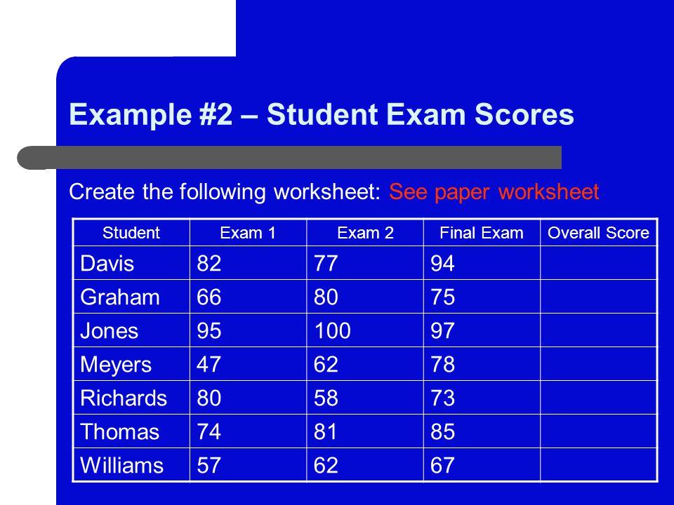 Example #2 – Student Exam Scores Create the following worksheet: See paper worksheet StudentExam 1Exam 2Final ExamOverall Score Davis827794 Graham668075 Jones9510097 Meyers476278 Richards805873 Thomas748185 Williams576267