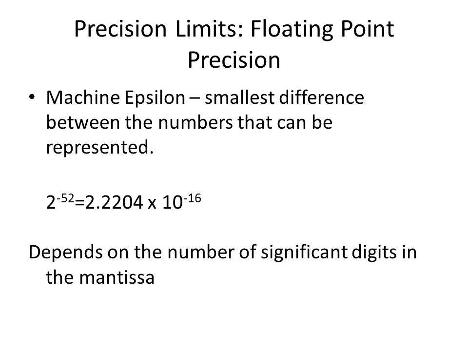 Precision Limits: Floating Point Precision Machine Epsilon – smallest difference between the numbers that can be represented. 2 -52 =2.2204 x 10 -16 D