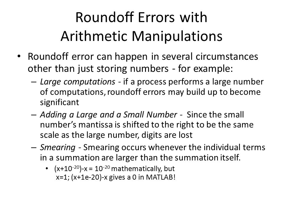 Roundoff Errors with Arithmetic Manipulations Roundoff error can happen in several circumstances other than just storing numbers - for example: – Larg
