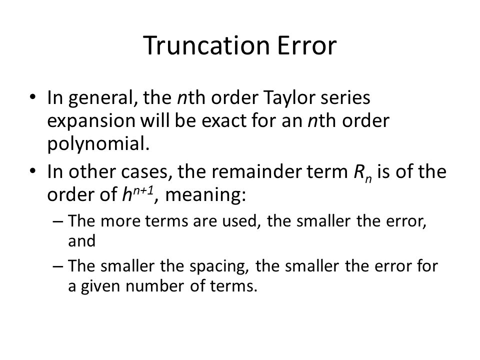 Truncation Error In general, the nth order Taylor series expansion will be exact for an nth order polynomial. In other cases, the remainder term R n i