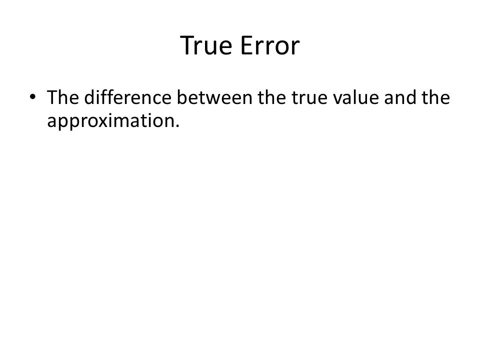 True Error The difference between the true value and the approximation.
