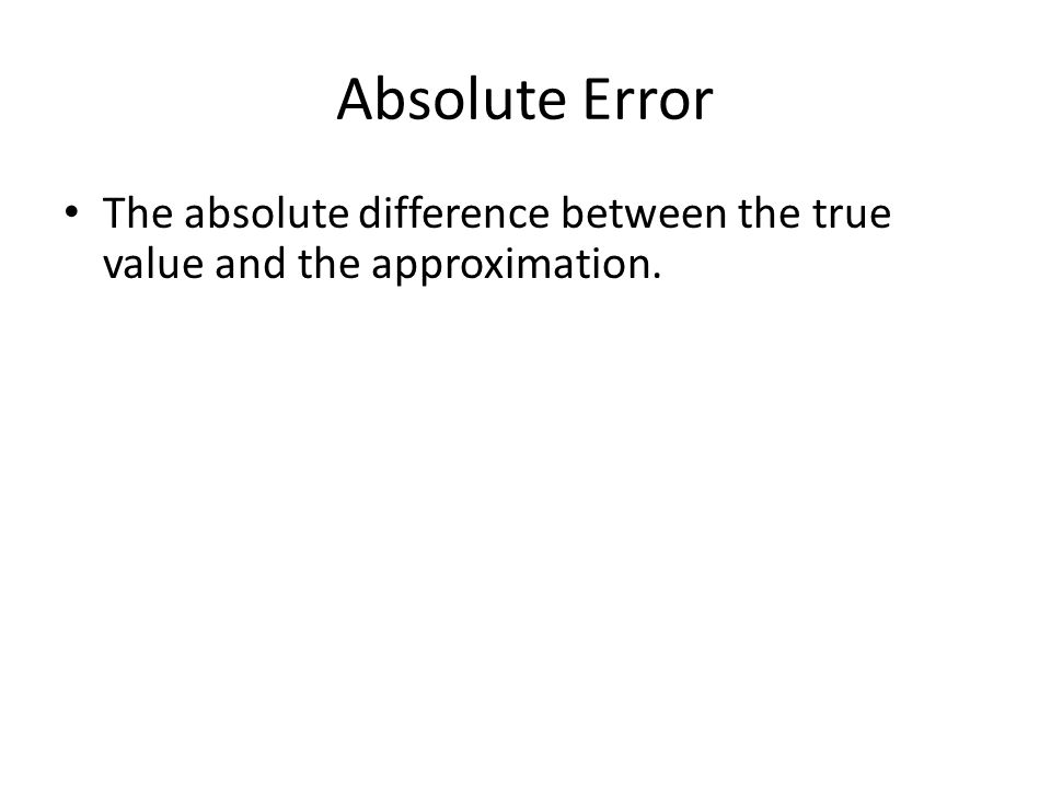 Absolute Error The absolute difference between the true value and the approximation.