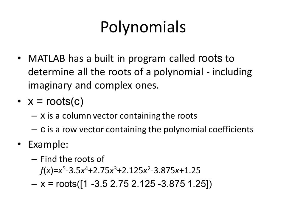 Polynomials MATLAB has a built in program called roots to determine all the roots of a polynomial - including imaginary and complex ones. x = roots(c)