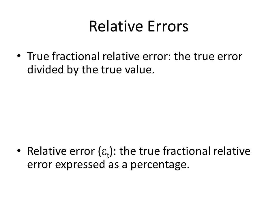 Relative Errors True fractional relative error: the true error divided by the true value. Relative error (  t ): the true fractional relative error e