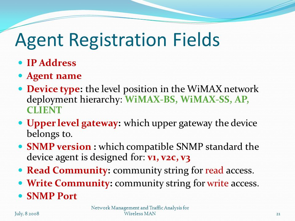 Agent Registration Fields July, 8 200821 Network Management and Traffic Analysis for Wireless MAN IP Address Agent name Device type: the level position in the WiMAX network deployment hierarchy: WiMAX-BS, WiMAX-SS, AP, CLIENT Upper level gateway: which upper gateway the device belongs to.