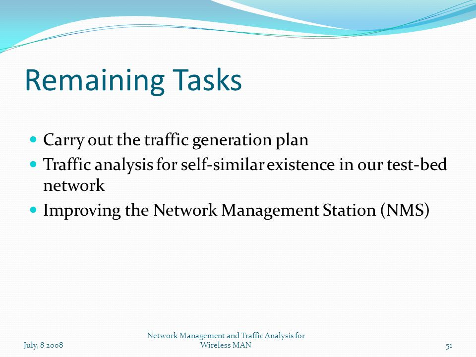 Remaining Tasks July, 8 200851 Network Management and Traffic Analysis for Wireless MAN Carry out the traffic generation plan Traffic analysis for self-similar existence in our test-bed network Improving the Network Management Station (NMS)
