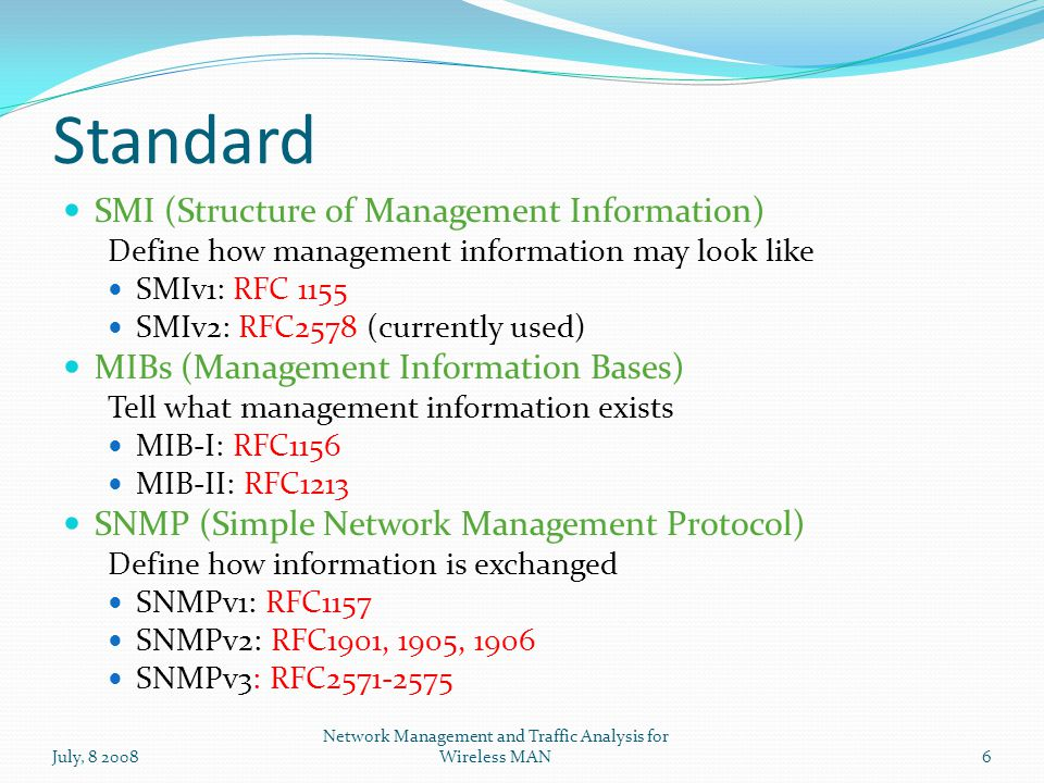 Standard SMI (Structure of Management Information) Define how management information may look like SMIv1: RFC 1155 SMIv2: RFC2578 (currently used) MIBs (Management Information Bases) Tell what management information exists MIB-I: RFC1156 MIB-II: RFC1213 SNMP (Simple Network Management Protocol) Define how information is exchanged SNMPv1: RFC1157 SNMPv2: RFC1901, 1905, 1906 SNMPv3: RFC2571-2575 July, 8 2008 Network Management and Traffic Analysis for Wireless MAN6