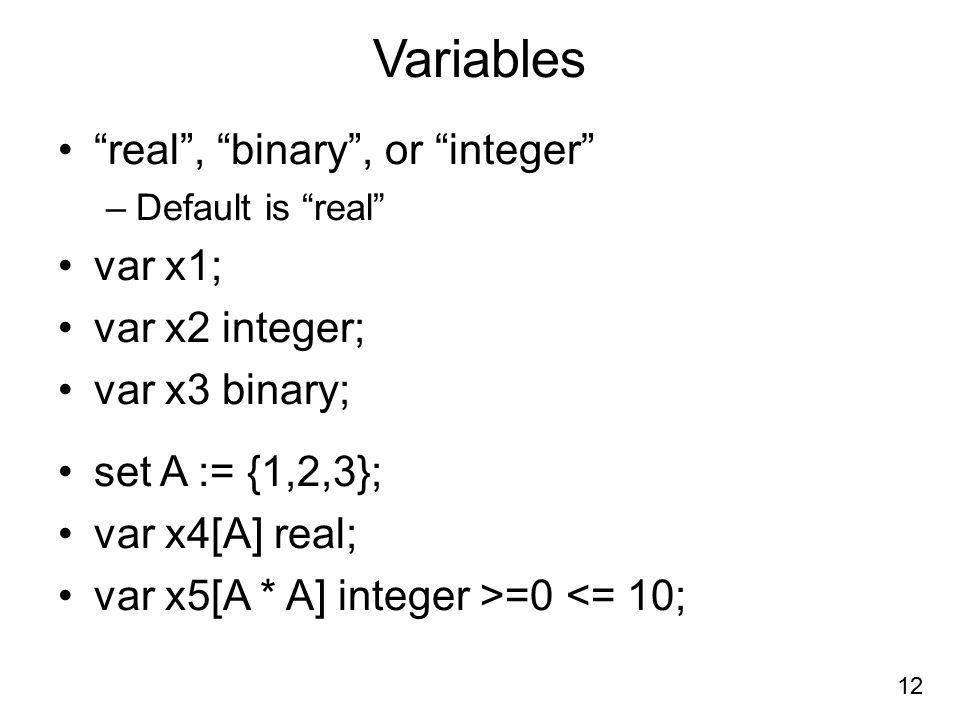 Variables real , binary , or integer –Default is real var x1; var x2 integer; var x3 binary; set A := {1,2,3}; var x4[A] real; var x5[A * A] integer >=0 <= 10; 12