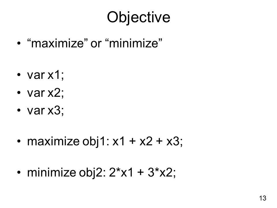 Objective maximize or minimize var x1; var x2; var x3; maximize obj1: x1 + x2 + x3; minimize obj2: 2*x1 + 3*x2; 13