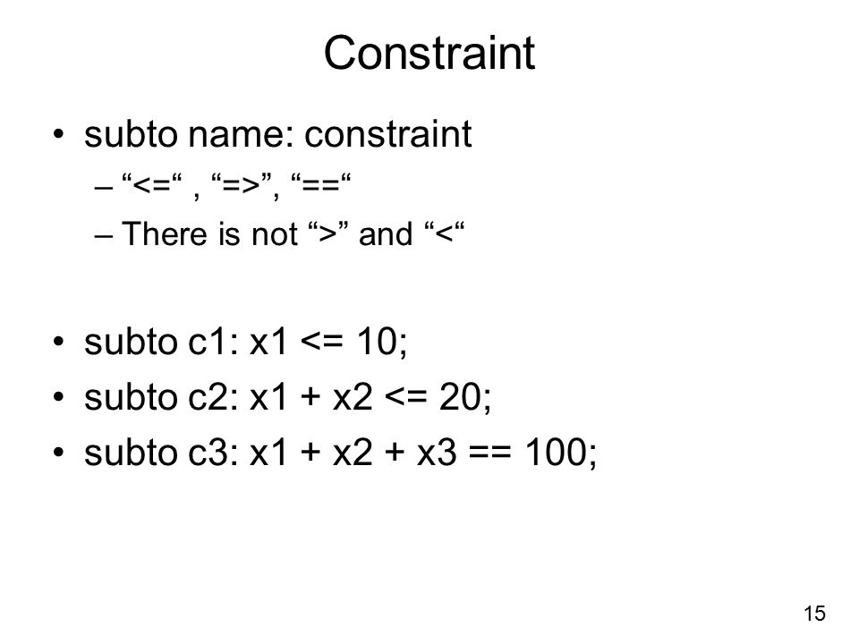 Constraint subto name: constraint – , == –There is not > and < subto c1: x1 <= 10; subto c2: x1 + x2 <= 20; subto c3: x1 + x2 + x3 == 100; 15
