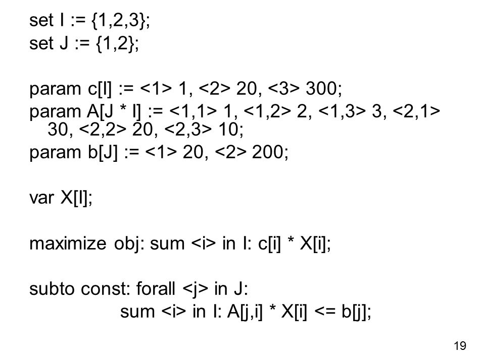 set I := {1,2,3}; set J := {1,2}; param c[I] := 1, 20, 300; param A[J * I] := 1, 2, 3, 30, 20, 10; param b[J] := 20, 200; var X[I]; maximize obj: sum in I: c[i] * X[i]; subto const: forall in J: sum in I: A[j,i] * X[i] <= b[j]; 19
