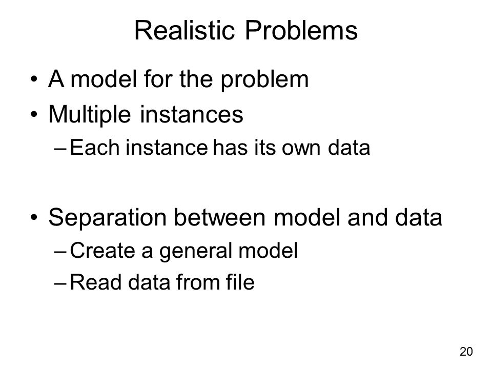 Realistic Problems A model for the problem Multiple instances –Each instance has its own data Separation between model and data –Create a general model –Read data from file 20