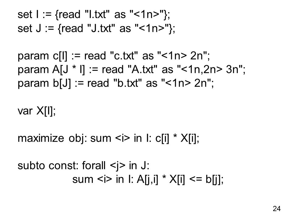 set I := {read I.txt as }; set J := {read J.txt as }; param c[I] := read c.txt as 2n ; param A[J * I] := read A.txt as 3n ; param b[J] := read b.txt as 2n ; var X[I]; maximize obj: sum in I: c[i] * X[i]; subto const: forall in J: sum in I: A[j,i] * X[i] <= b[j]; 24