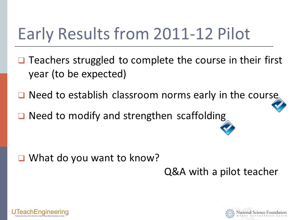 Early Results from 2011-12 Pilot  Teachers struggled to complete the course in their first year (to be expected)  Need to establish classroom norms early in the course  Need to modify and strengthen scaffolding  What do you want to know.